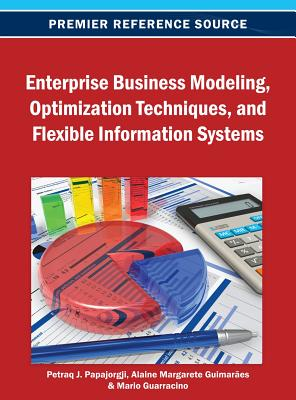 Enterprise Business Modeling, Optimization Techniques, and Flexible Information Systems By Papajorgji, Petraq (EDT)/ Guimarpes, Alaine Margarete (EDT)/ Guarracino, Mario R. (EDT)